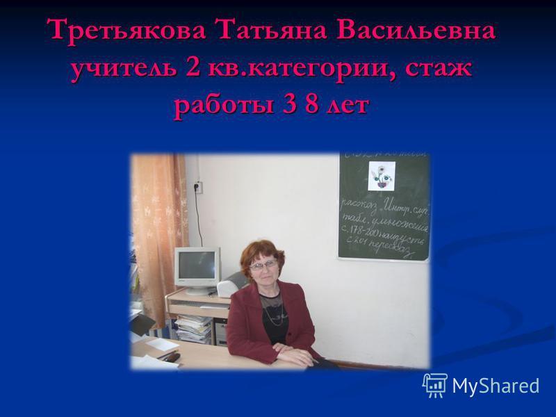 Третьякова Татьяна Васильевна учитель 2 кв.категории, стаж работы 3 8 лет