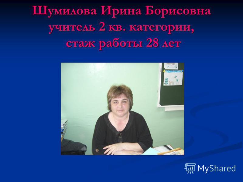 Шумилова Ирина Борисовна учитель 2 кв. категории, стаж работы 28 лет