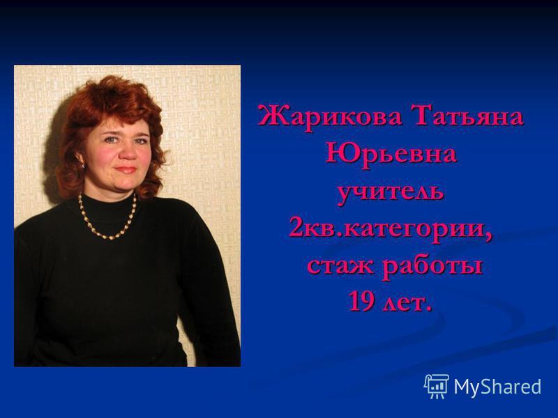 Жарикова Татьяна Юрьевна учитель 2 кв.категории, стаж работы 19 лет.