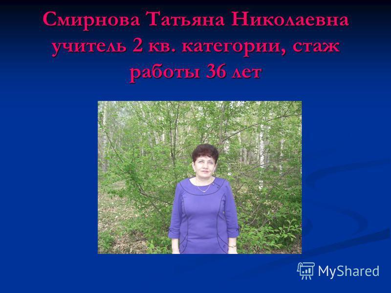 Смирнова Татьяна Николаевна учитель 2 кв. категории, стаж работы 36 лет