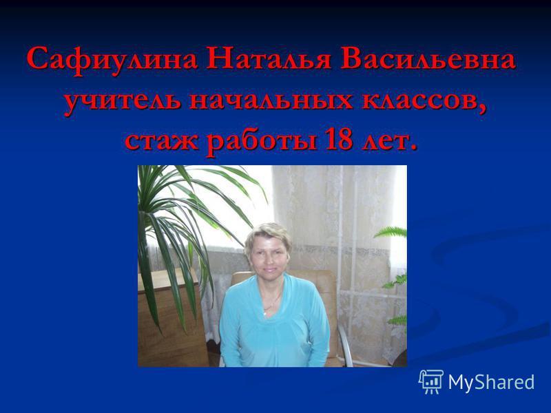 Сафиулина Наталья Васильевна учитель начальных классов, стаж работы 18 лет.