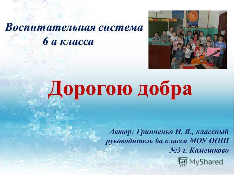 Дорогою добра Автор: Гринченко Н. В., классный руководитель 6 а класса МОУ ООШ 3 г. Камешково Воспитательная система 6 а класса