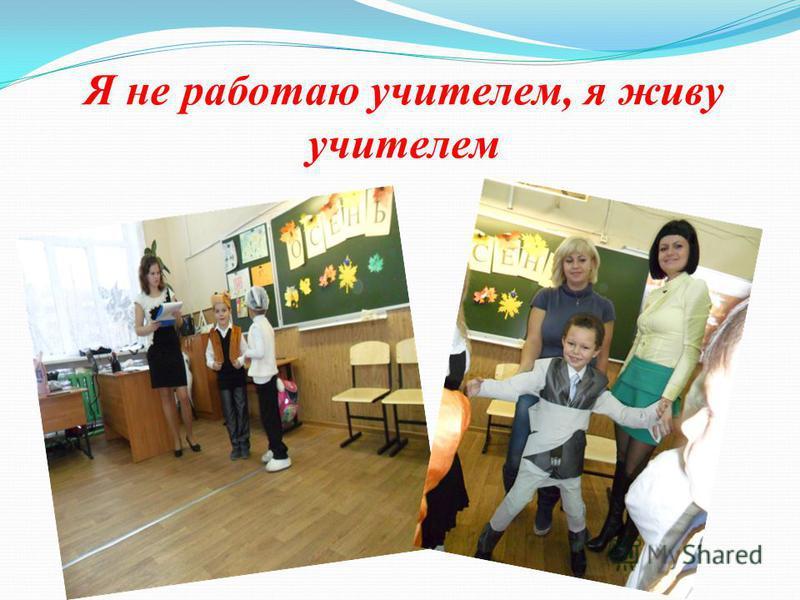 Я не работаю учителем, я живу учителем