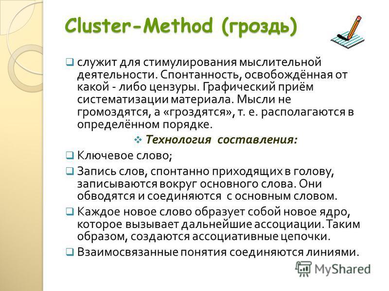 Cluster-Method (гроздь) служит для стимулирования мыслительной деятельности. Спонтанность, освобождённая от какой - либо цензуры. Графический приём систематизации материала. Мысли не громоздятся, а « гроздятся », т. е. располагаются в определённом по