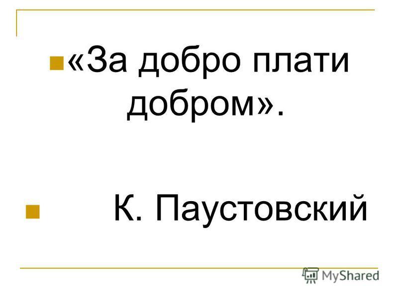 «За добро плати добром». К. Паустовский