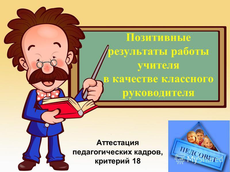 Позитивные результаты работы учителя в качестве классного руководителя Prezentacii.com Аттестация педагогических кадров, критерий 18