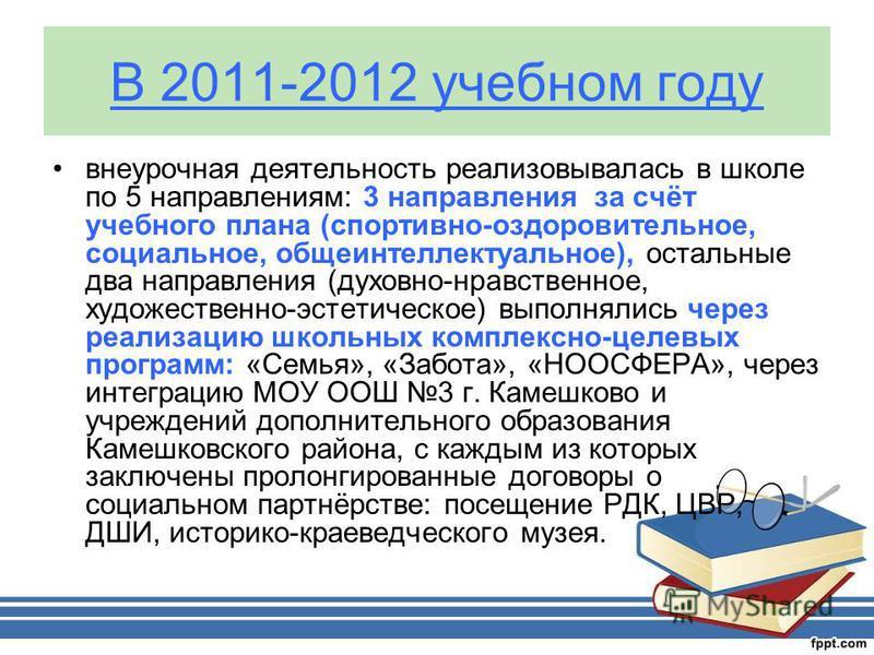 В 2011-2012 учебном году внеурочная деятельность реализовывалась в школе по 5 направлениям: 3 направления за счёт учебного плана (спортивно-оздоровительное, социальное, общеинтеллектуальное), остальные два направления (духовно-нравственное, художеств