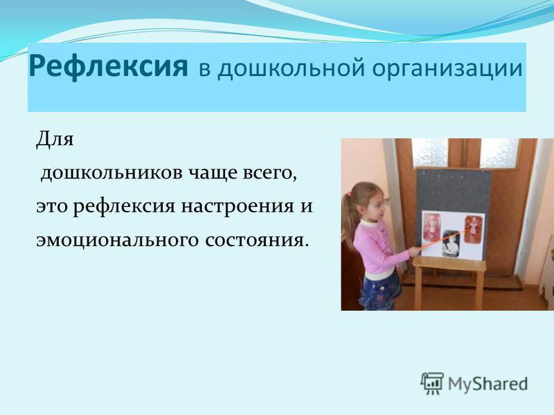 Рефлексия в дошкольной организации Для дошкольников чаще всего, это рефлексия настроения и эмоционального состояния.