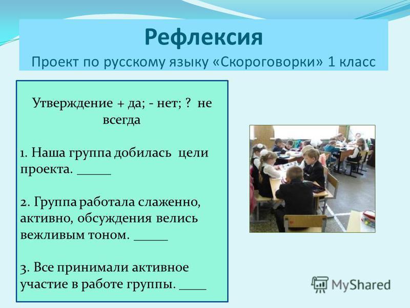 Рефлексия Проект по русскому языку «Скороговорки» 1 класс Утверждение + да; - нет; ? не всегда 1. Наша группа добилась цели проекта. _____ 2. Группа работала слаженно, активно, обсуждения велись вежливым тоном. _____ 3. Все принимали активное участие
