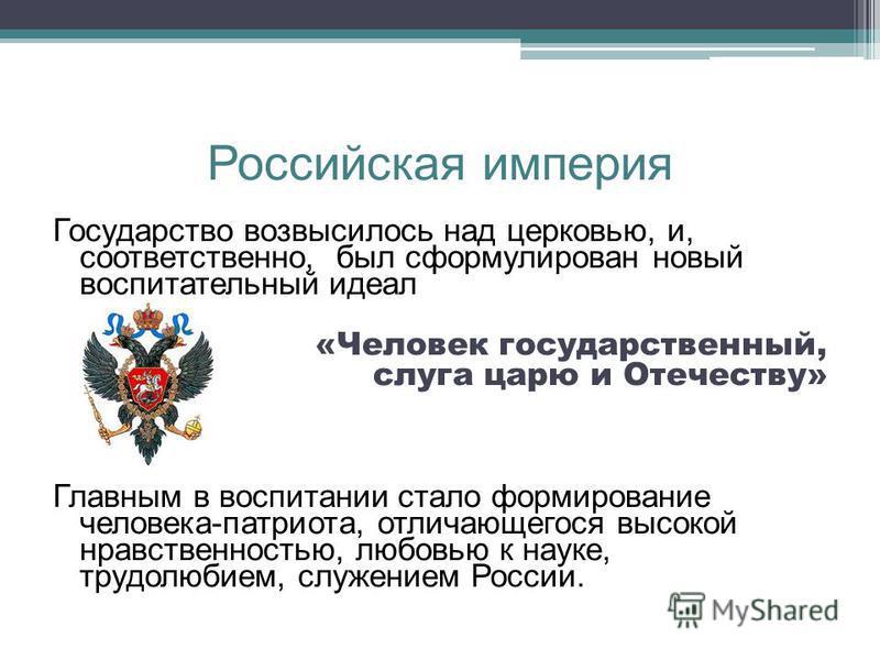 Российская империя Государство возвысилось над церковью, и, соответственно, был сформулирован новый воспитательный идеал «Человек государственный, слуга царю и Отечеству» Главным в воспитании стало формирование человека-патриота, отличающегося высоко
