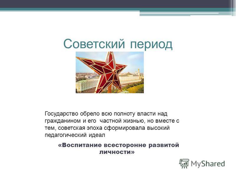 Советский период Государство обрело всю полноту власти над гражданином и его частной жизнью, но вместе с тем, советская эпоха сформировала высокий педагогический идеал «Воспитание всесторонне развитой личности»