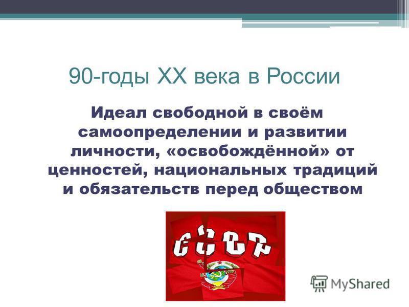 90-годы XX века в России Идеал свободной в своём самоопределении и развитии личности, «освобождённой» от ценностей, национальных традиций и обязательств перед обществом