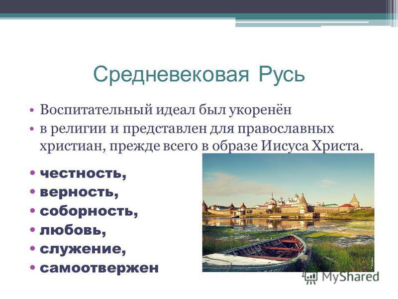 Средневековая Русь Воспитательный идеал был укоренён в религии и представлен для православных христиан, прежде всего в образе Иисуса Христа. честность, верность, соборность, любовь, служение, самоотвержен