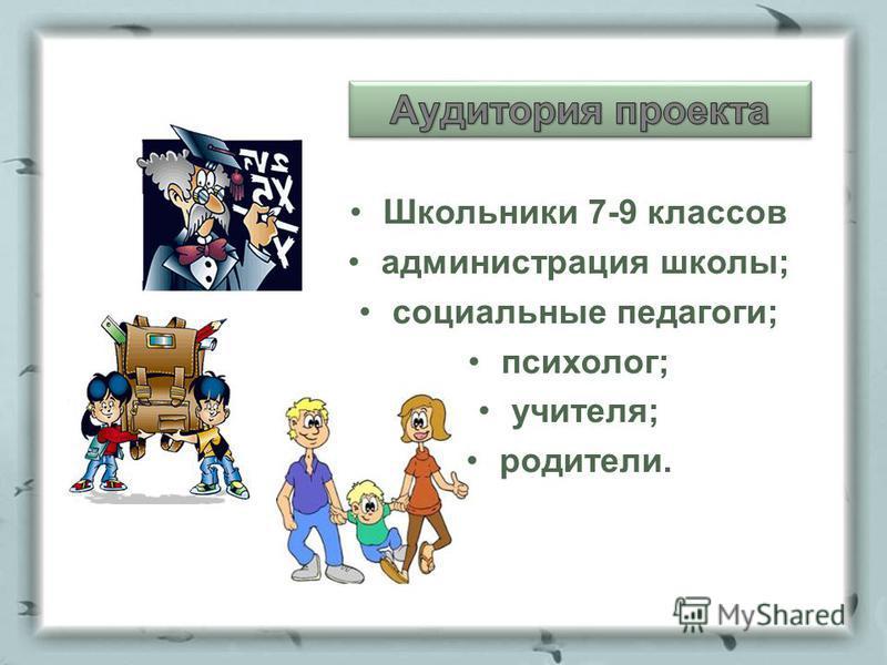 Школьники 7-9 классов администрация школы; социальные педагоги; психолог; учителя; родители.