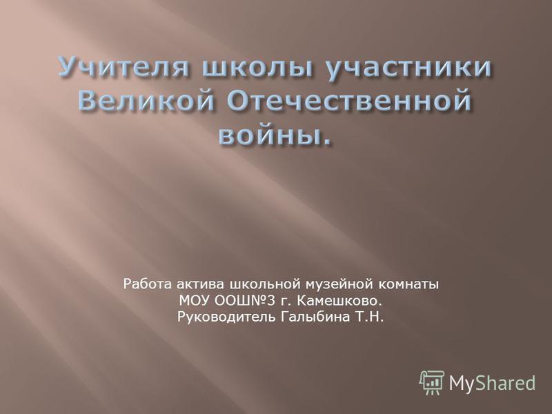 Работа актива школьной музейной комнаты МОУ ООШ3 г. Камешково. Руководитель Галыбина Т.Н.