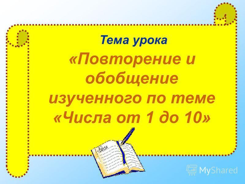 Тема урока «Повторение и обобщение изученного по теме «Числа от 1 до 10»