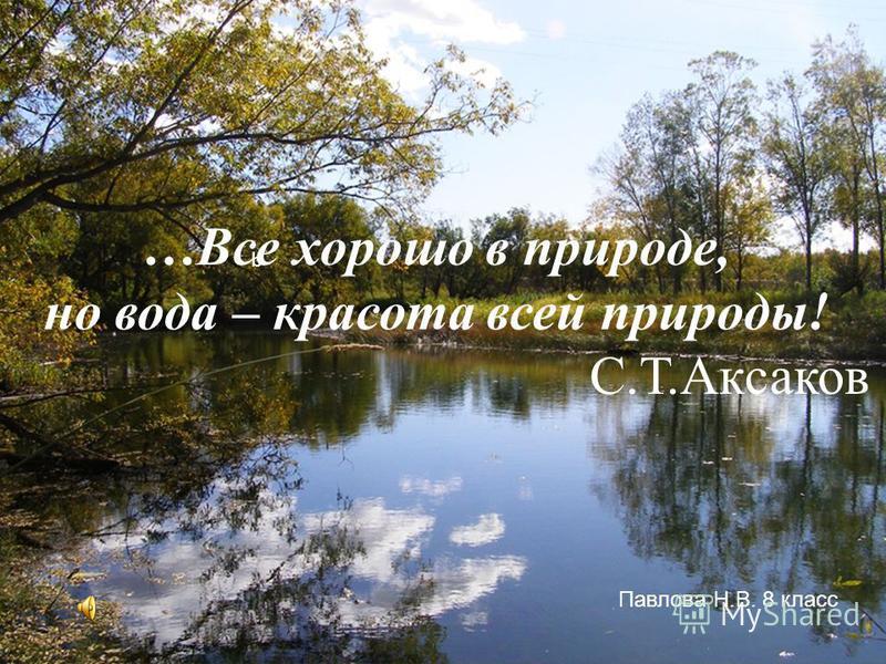 b …Все хорошо в природе, но вода – красота всей природы! С.Т.Аксаков Павлова Н.В. 8 класс