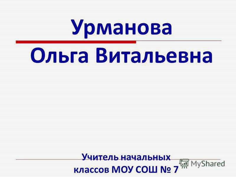 Урманова Ольга Витальевна Учитель начальных классов МОУ СОШ 7