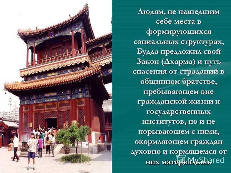Людям, не нашедшим себе места в формирующихся социальных структурах, Будда предложил свой Закон (Дхарма) и путь спасения от страданий в общинном братстве, пребывающем вне гражданской жизни и государственных институтов, но и не порывающем с ними, окор