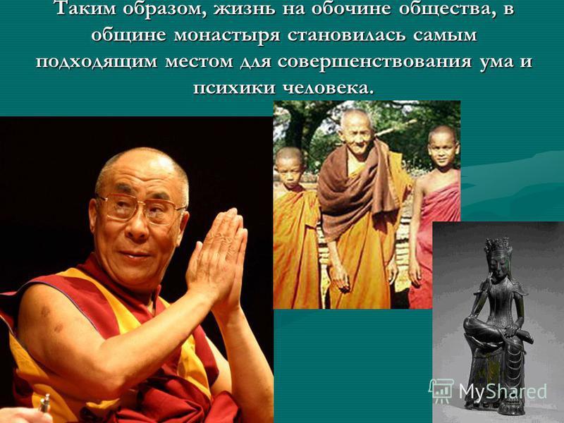 Таким образом, жизнь на обочине общества, в общине монастыря становилась самым подходящим местом для совершенствования ума и психики человека.