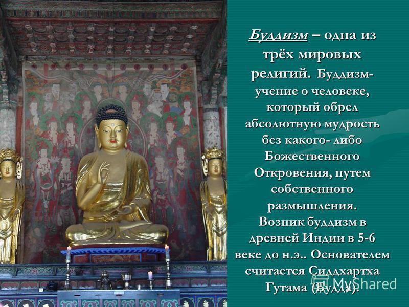 Буддизм – одна из трёх мировых религий. Буддизм- учение о человеке, который обрел абсолютную мудрость без какого- либо Божественного Откровения, путем собственного размышления. Возник буддизм в древней Индии в 5-6 веке до н.э.. Основателем считается