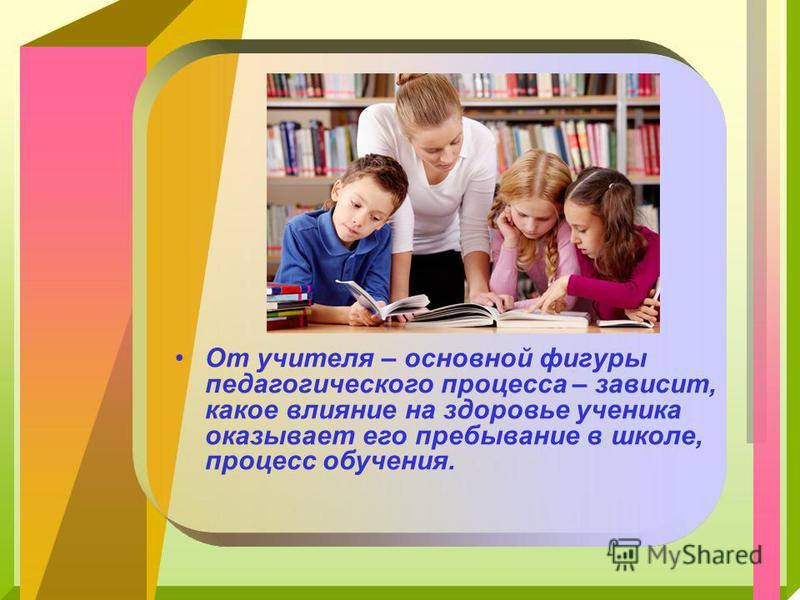 От учителя – основной фигуры педагогического процесса – зависит, какое влияние на здоровье ученика оказывает его пребывание в школе, процесс обучения.