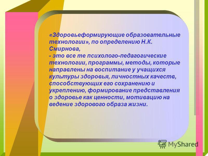 «Здоровьеформирующие образовательные технологии», по определению Н.К. Смирнова, - это все те психолого-педагогические технологии, программы, методы, которые направлены на воспитание у учащихся культуры здоровья, личностных качеств, способствующих его