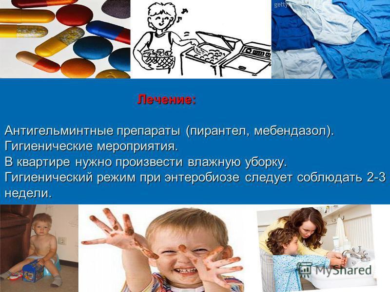 Лечение: Антигельминтные препараты (пирантел, мебендазол). Гигиенические мероприятия. В квартире нужно произвести влажную уборку. Гигиенический режим при энтеробиозе следует соблюдать 2-3 недели. Лечение: Антигельминтные препараты (пирантел, мебендаз