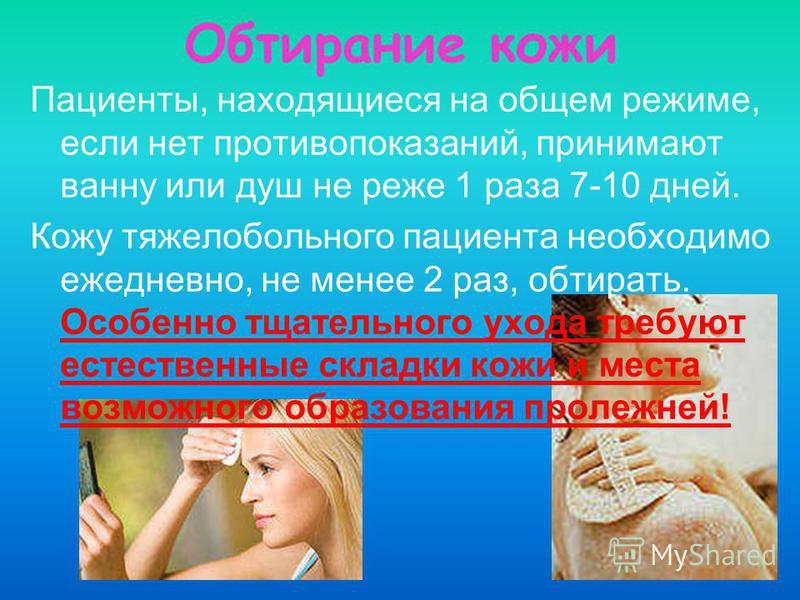Обтирание кожи Пациенты, находящиеся на общем режиме, если нет противопоказаний, принимают ванну или душ не реже 1 раза 7-10 дней. Кожу тяжелобольного пациента необходимо ежедневно, не менее 2 раз, обтирать. Особенно тщательного ухода требуют естеств