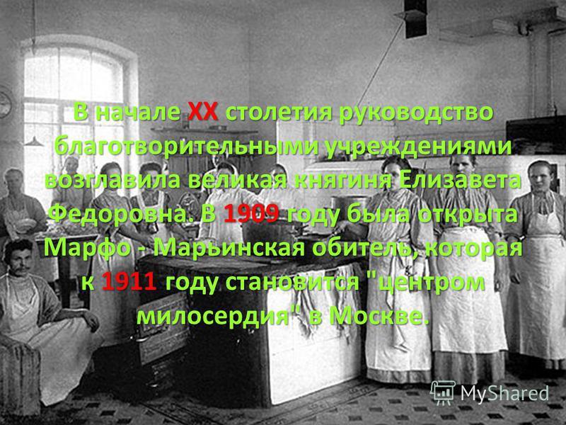 В начале ХХ столетия руководство благотворительными учреждениями возглавила великая княгиня Елизавета Федоровна. В 1909 году была открыта Марфо - Марьинская обитель, которая к 1911 году становится центром милосердия в Москве.
