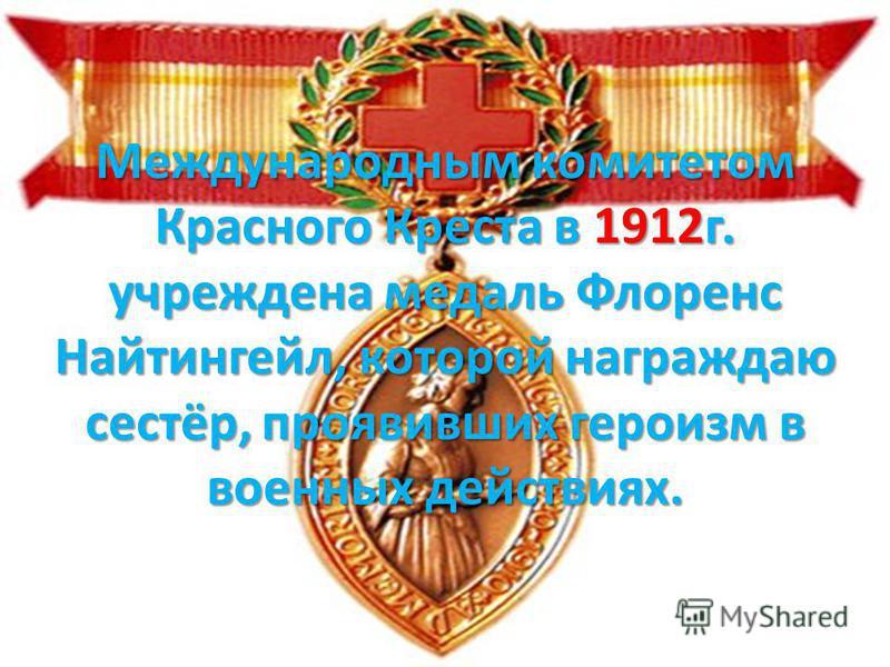 Международным комитетом Красного Креста в 1912 г. учреждена медаль Флоренс Найтингейл, которой награждаю сестёр, проявивших героизм в военных действиях.