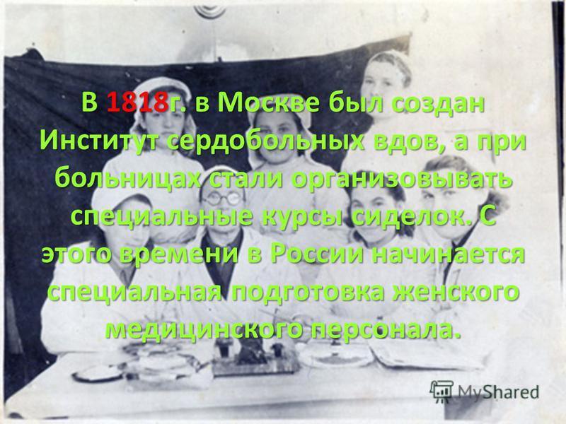 В 1818 г. в Москве был создан Институт сердобольных вдов, а при больницах стали организовывать специальные курсы сиделок. С этого времени в России начинается специальная подготовка женского медицинского персонала.