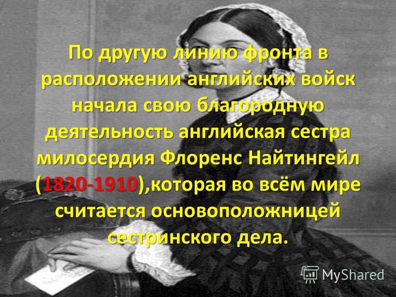 По другую линию фронта в расположении английских войск начала свою благородную деятельность английская сестра милосердия Флоренс Найтингейл (1820-1910),которая во всём мире считается основоположницей сестринского дела.