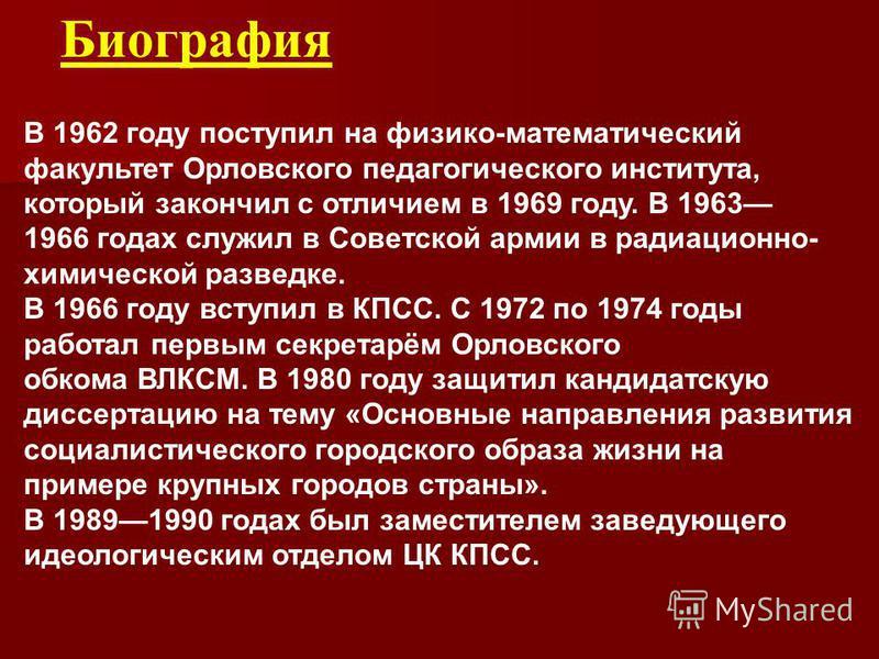 Биография В 1962 году поступил на физико-математический факультет Орловского педагогического института, который закончил с отличием в 1969 году. В 1963 1966 годах служил в Советской армии в радиационно- химической разведке. В 1966 году вступил в КПСС