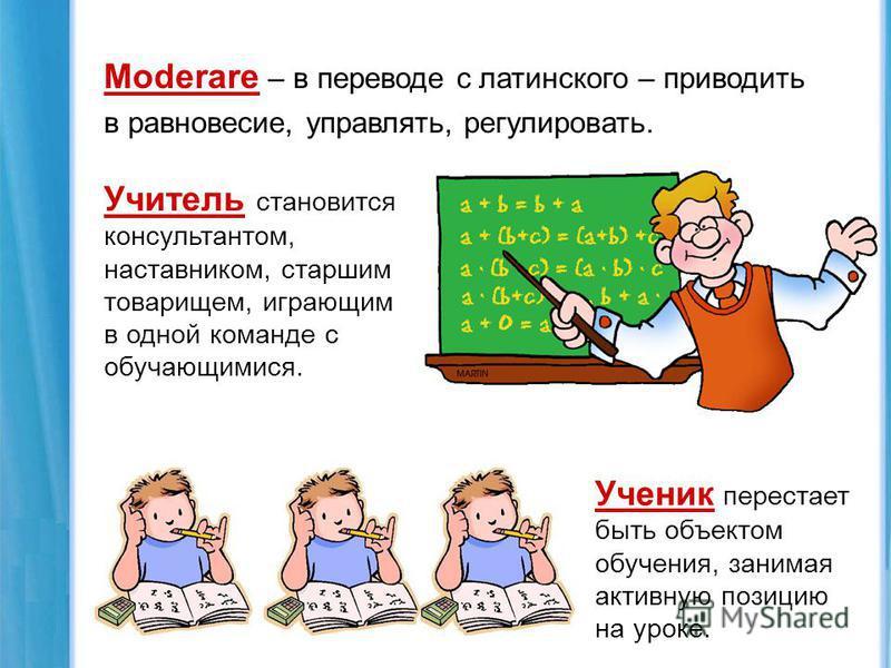 Moderare – в переводе с латинского – приводить в равновесие, управлять, регулировать. Учитель становится консультантом, наставником, старшим товарищем, играющим в одной команде с обучающимися. Ученик перестает быть объектом обучения, занимая активную