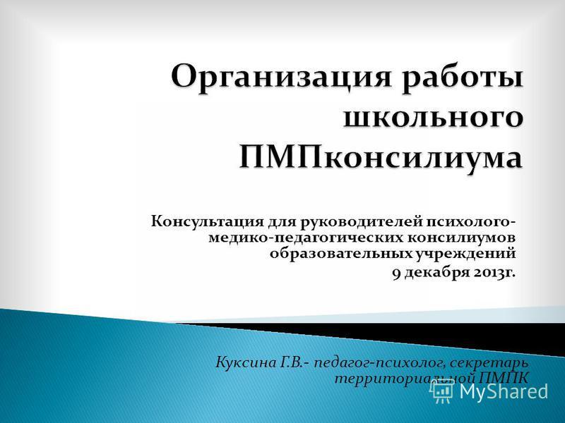 Куксина Г. В.- педагог - психолог, секретарь территориальной ПМПК Консультация для руководителей психолого - медико - педагогических консилиумов образовательных учреждений 9 декабря 2013 г.