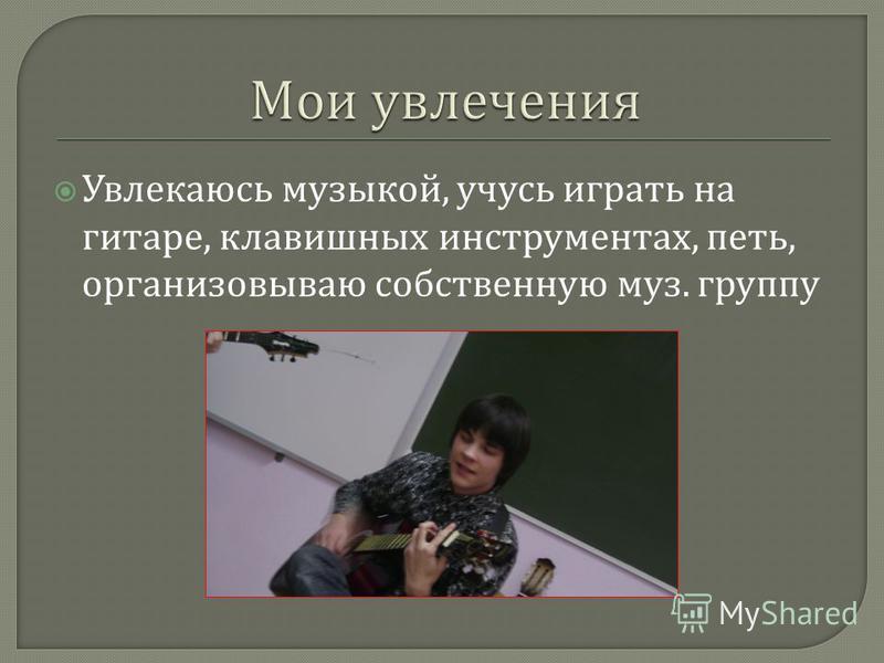 Увлекаюсь музыкой, учусь играть на гитаре, клавишных инструментах, петь, организовываю собственную муз. группу