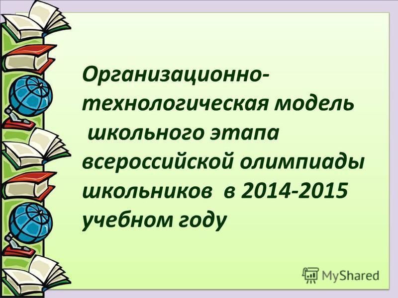 Организационно- технологическая модель школьного этапа всероссийской олимпиады школьников в 2014-2015 учебном году