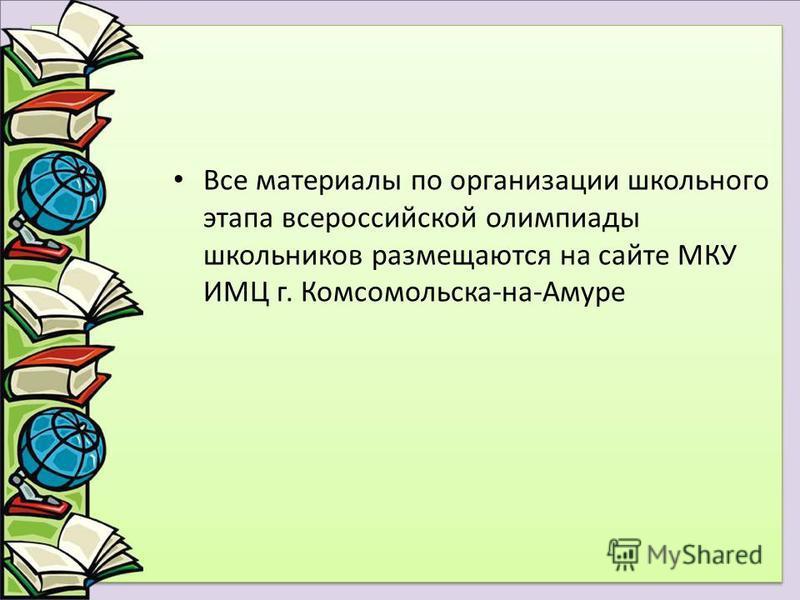 Все материалы по организации школьного этапа всероссийской олимпиады школьников размещаются на сайте МКУ ИМЦ г. Комсомольска-на-Амуре