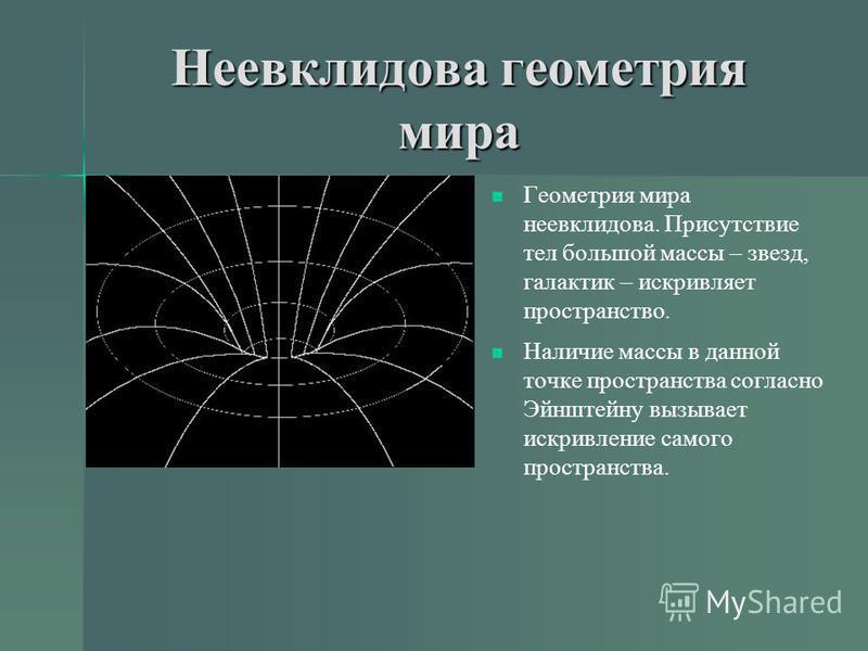 Неевклидова геометрия мира Геометрия мира неевклидова. Присутствие тел большой массы – звезд, галактик – искривляет пространство. Наличие массы в данной точке пространства согласно Эйнштейну вызывает искривление самого пространства.