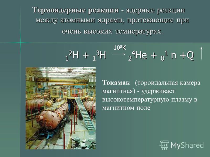 Термоядерные реакции - ядерные реакции между атомными ядрами, протекающие при очень высоких температурах. 10 8 К 10 8 К 1 2 H + 1 3 H 2 4 He + 0 1 n +Q Токамак (тороидальная камера магнитная) - удерживает высокотемпературную плазму в магнитном поле