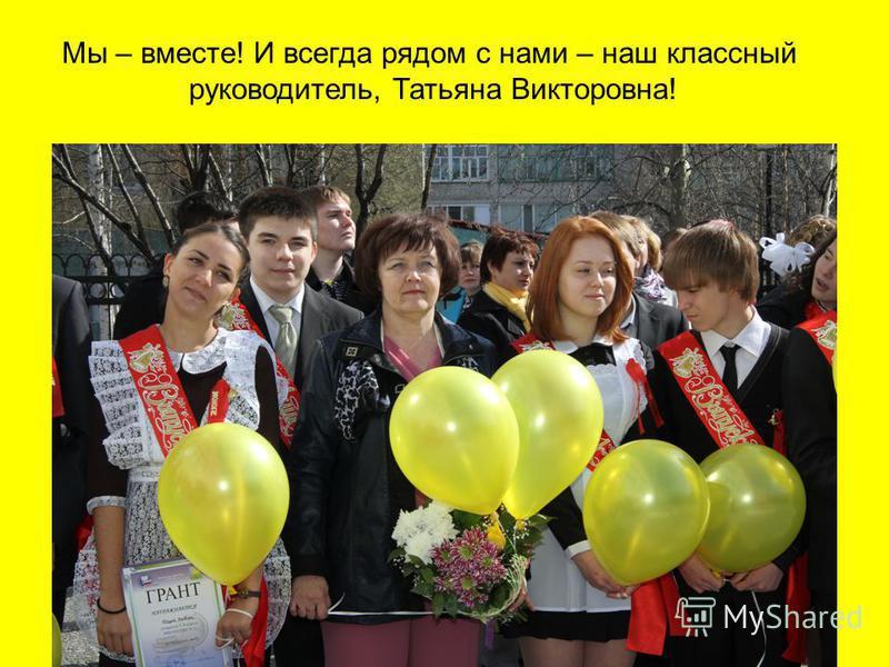 Мы – вместе! И всегда рядом с нами – наш классный руководитель, Татьяна Викторовна!