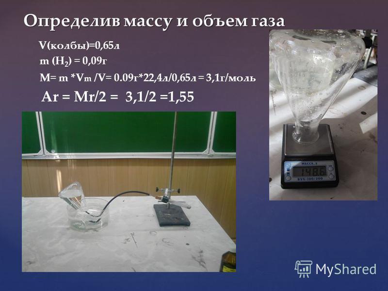Определив массу и объем газа V(колбы)=0,65 л m (H 2 ) = 0,09 г M= m *V m /V= 0.09 г*22,4 л/0,65 л = 3,1 г/моль Ar = Mr/2 = 3,1/2 =1,55
