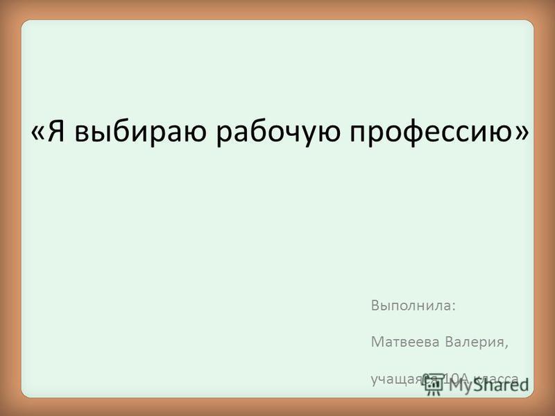 «Я выбираю рабочую профессию» Выполнила: Матвеева Валерия, учащаяся 10А класса
