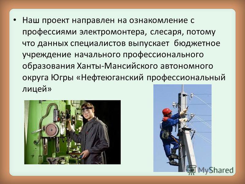 Наш проект направлен на ознакомление с профессиями электромонтера, слесаря, потому что данных специалистов выпускает бюджетное учреждение начального профессионального образования Ханты-Мансийского автономного округа Югры «Нефтеюганский профессиональн