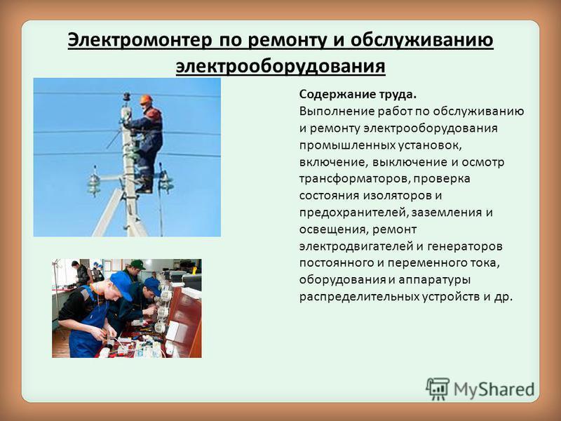 Электромонтер по ремонту и обслуживанию электрооборудования Содержание труда. Выполнение работ по обслуживанию и ремонту электрооборудования промышленных установок, включение, выключение и осмотр трансформаторов, проверка состояния изоляторов и предо