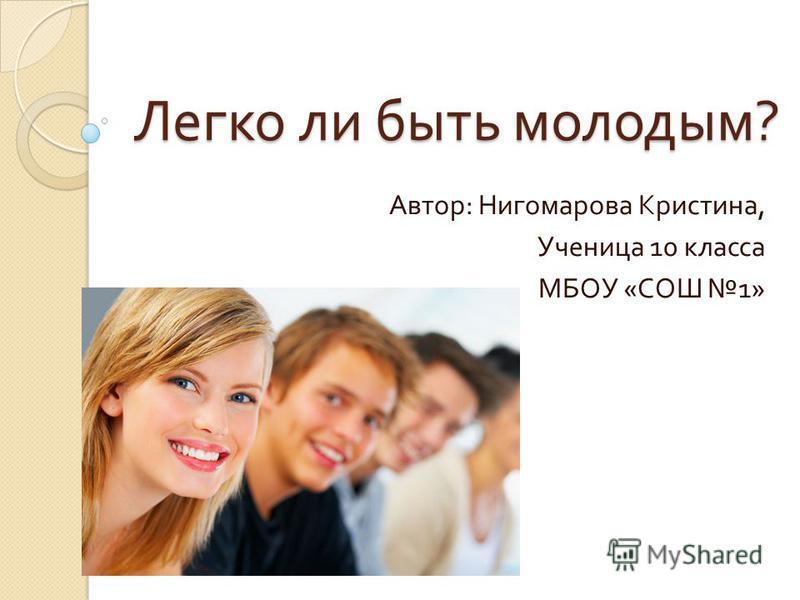 Легко ли быть молодым ? Автор : Нигомарова Кристина, Ученица 10 класса МБОУ « СОШ 1»