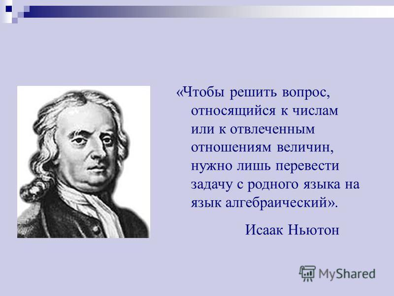 «Чтобы решить вопрос, относящийся к числам или к отвлеченным отношениям величин, нужно лишь перевести задачу с родного языка на язык алгебраический». Исаак Ньютон