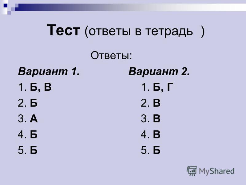Тест (ответы в тетрадь ) Ответы: Вариант 1. Вариант 2. 1. Б, В1. Б, Г 2. Б2. В 3. А3. В 4. Б4. В 5. Б5. Б