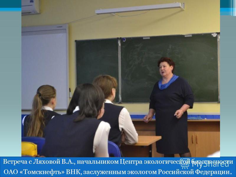 Встреча с Ляховой В.А., начальником Центра экологической безопасности ОАО «Томскнефть» ВНК, заслуженным экологом Российской Федерации.